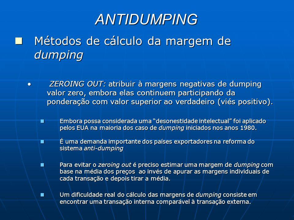 ANTIDUMPING Métodos de cálculo da margem de dumping Métodos de cálculo da margem de dumping ZEROING OUT: atribuir à margens negativas de dumping valor zero, embora elas continuem participando da ponderação com valor superior ao verdadeiro (viés positivo).