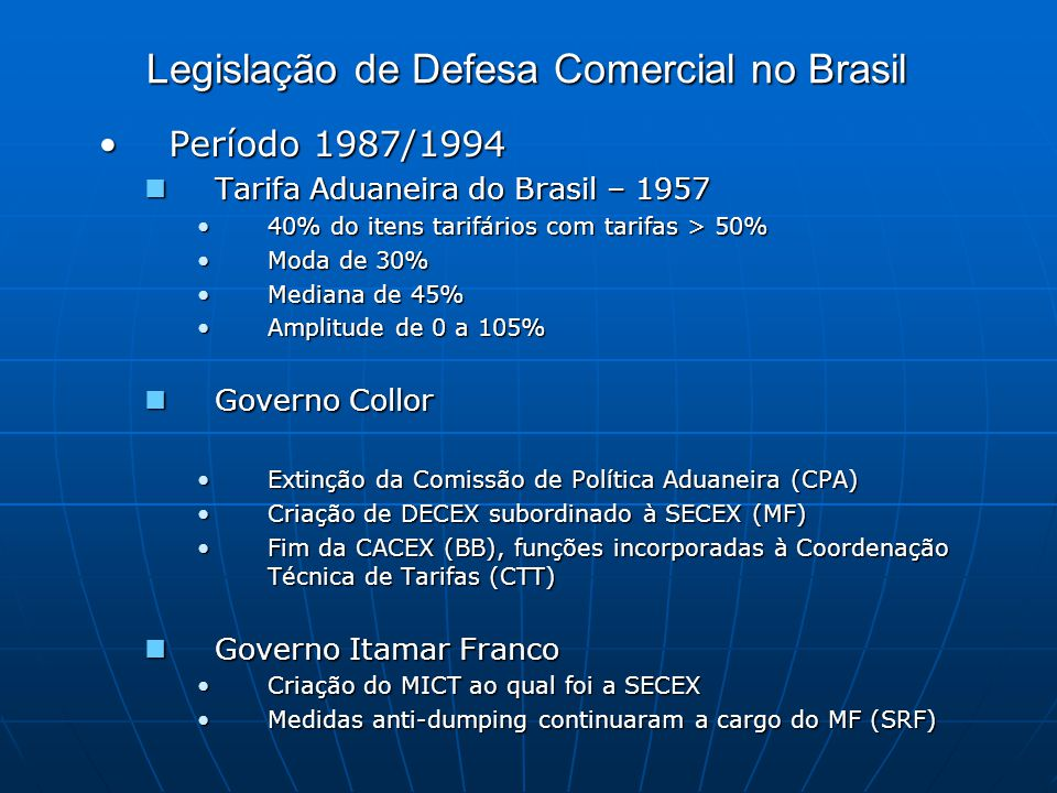 Legislação de Defesa Comercial no Brasil Período 1987/1994Período 1987/1994 Tarifa Aduaneira do Brasil – 1957 Tarifa Aduaneira do Brasil – 1957 40% do itens tarifários com tarifas > 50%40% do itens tarifários com tarifas > 50% Moda de 30%Moda de 30% Mediana de 45%Mediana de 45% Amplitude de 0 a 105%Amplitude de 0 a 105% Governo Collor Governo Collor Extinção da Comissão de Política Aduaneira (CPA)Extinção da Comissão de Política Aduaneira (CPA) Criação de DECEX subordinado à SECEX (MF)Criação de DECEX subordinado à SECEX (MF) Fim da CACEX (BB), funções incorporadas à Coordenação Técnica de Tarifas (CTT)Fim da CACEX (BB), funções incorporadas à Coordenação Técnica de Tarifas (CTT) Governo Itamar Franco Governo Itamar Franco Criação do MICT ao qual foi a SECEXCriação do MICT ao qual foi a SECEX Medidas anti-dumping continuaram a cargo do MF (SRF)Medidas anti-dumping continuaram a cargo do MF (SRF)