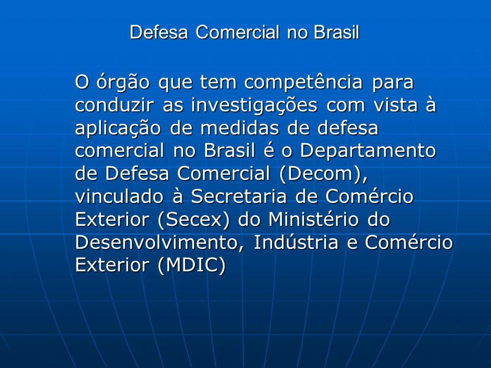 Defesa Comercial no Brasil O órgão que tem competência para conduzir as investigações com vista à aplicação de medidas de defesa comercial no Brasil é o Departamento de Defesa Comercial (Decom), vinculado à Secretaria de Comércio Exterior (Secex) do Ministério do Desenvolvimento, Indústria e Comércio Exterior (MDIC)