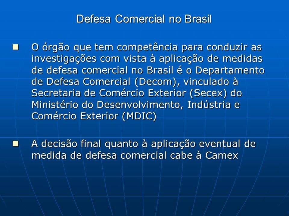 Defesa Comercial no Brasil O órgão que tem competência para conduzir as investigações com vista à aplicação de medidas de defesa comercial no Brasil é o Departamento de Defesa Comercial (Decom), vinculado à Secretaria de Comércio Exterior (Secex) do Ministério do Desenvolvimento, Indústria e Comércio Exterior (MDIC) O órgão que tem competência para conduzir as investigações com vista à aplicação de medidas de defesa comercial no Brasil é o Departamento de Defesa Comercial (Decom), vinculado à Secretaria de Comércio Exterior (Secex) do Ministério do Desenvolvimento, Indústria e Comércio Exterior (MDIC) A decisão final quanto à aplicação eventual de medida de defesa comercial cabe à Camex A decisão final quanto à aplicação eventual de medida de defesa comercial cabe à Camex