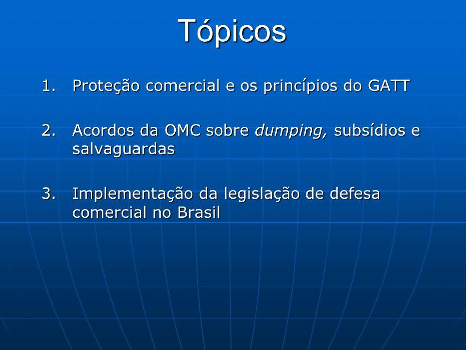 Tópicos 1.Proteção comercial e os princípios do GATT 2.Acordos da OMC sobre dumping, subsídios e salvaguardas 3.Implementação da legislação de defesa comercial no Brasil