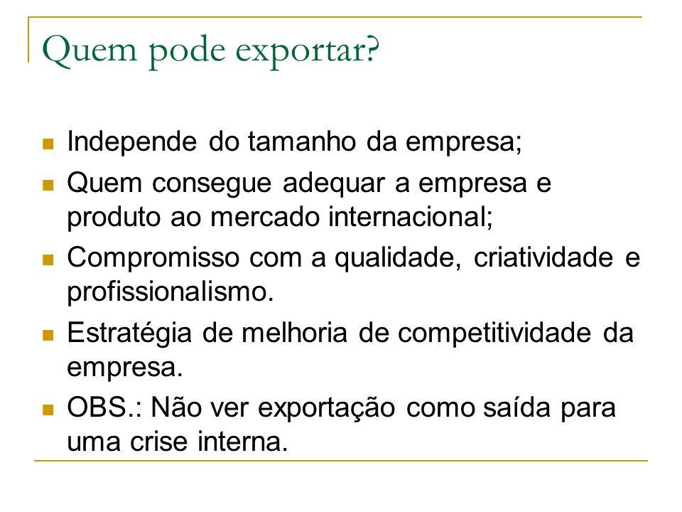 Quem pode exportar? Independe do tamanho da empresa; Quem consegue adequar a empresa e produto ao mercado internacional; Compromisso com a qualidade,