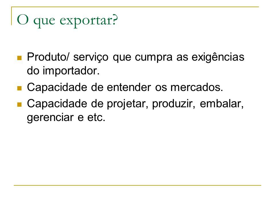 O que exportar? Produto/ serviço que cumpra as exigências do importador. Capacidade de entender os mercados. Capacidade de projetar, produzir, embalar
