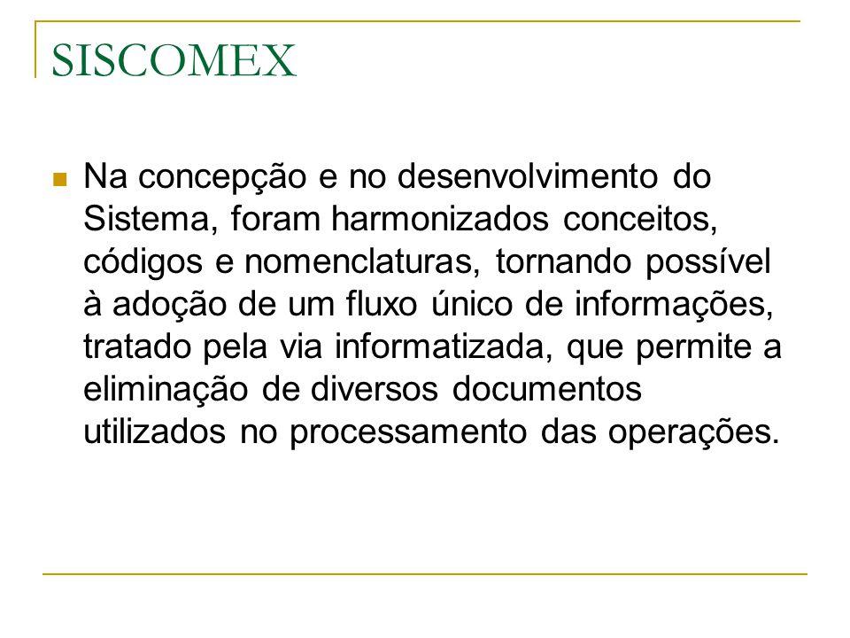 SISCOMEX Na concepção e no desenvolvimento do Sistema, foram harmonizados conceitos, códigos e nomenclaturas, tornando possível à adoção de um fluxo ú