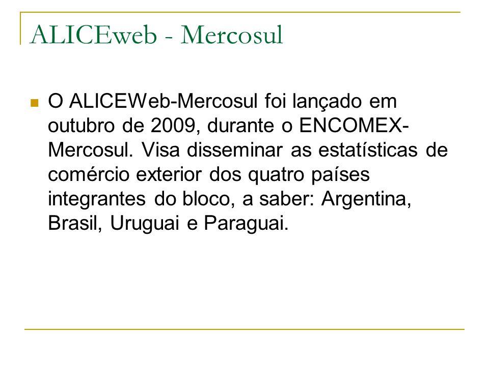 ALICEweb - Mercosul O ALICEWeb-Mercosul foi lançado em outubro de 2009, durante o ENCOMEX- Mercosul. Visa disseminar as estatísticas de comércio exter