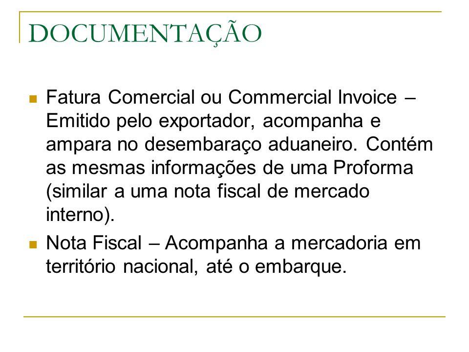 DOCUMENTAÇÃO Fatura Comercial ou Commercial Invoice – Emitido pelo exportador, acompanha e ampara no desembaraço aduaneiro. Contém as mesmas informaçõ