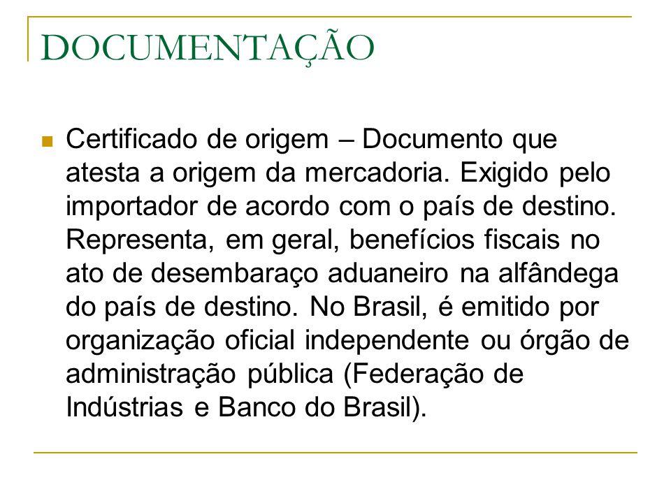 DOCUMENTAÇÃO Certificado de origem – Documento que atesta a origem da mercadoria. Exigido pelo importador de acordo com o país de destino. Representa,