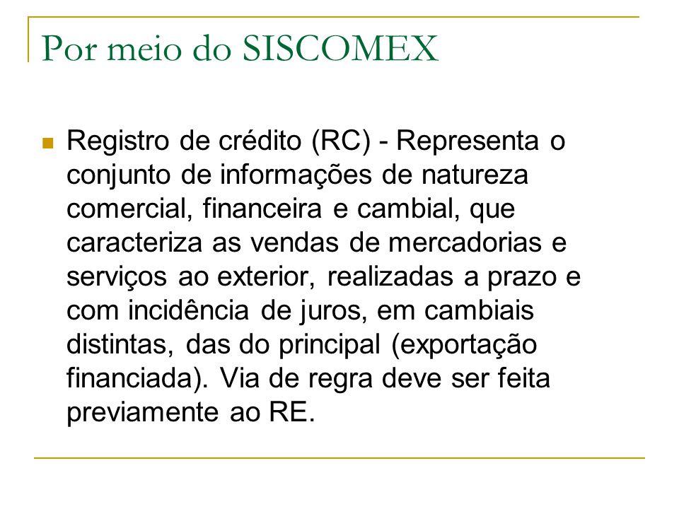 Por meio do SISCOMEX Registro de crédito (RC) - Representa o conjunto de informações de natureza comercial, financeira e cambial, que caracteriza as v