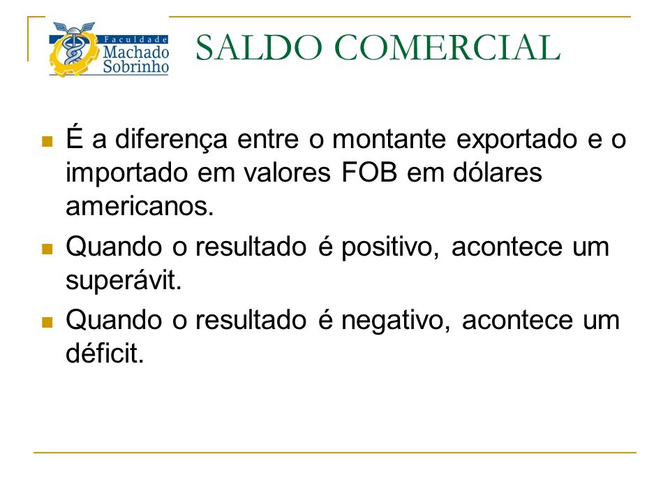 SALDO COMERCIAL É a diferença entre o montante exportado e o importado em valores FOB em dólares americanos. Quando o resultado é positivo, acontece u