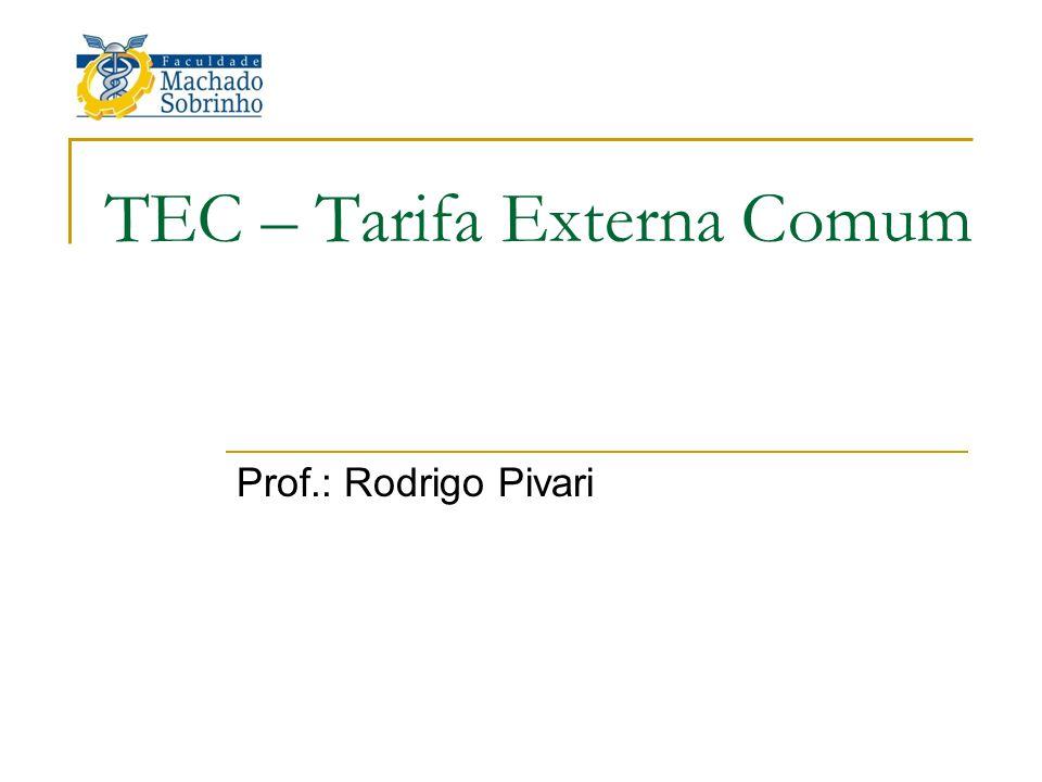 TEC – Tarifa Externa Comum Prof.: Rodrigo Pivari
