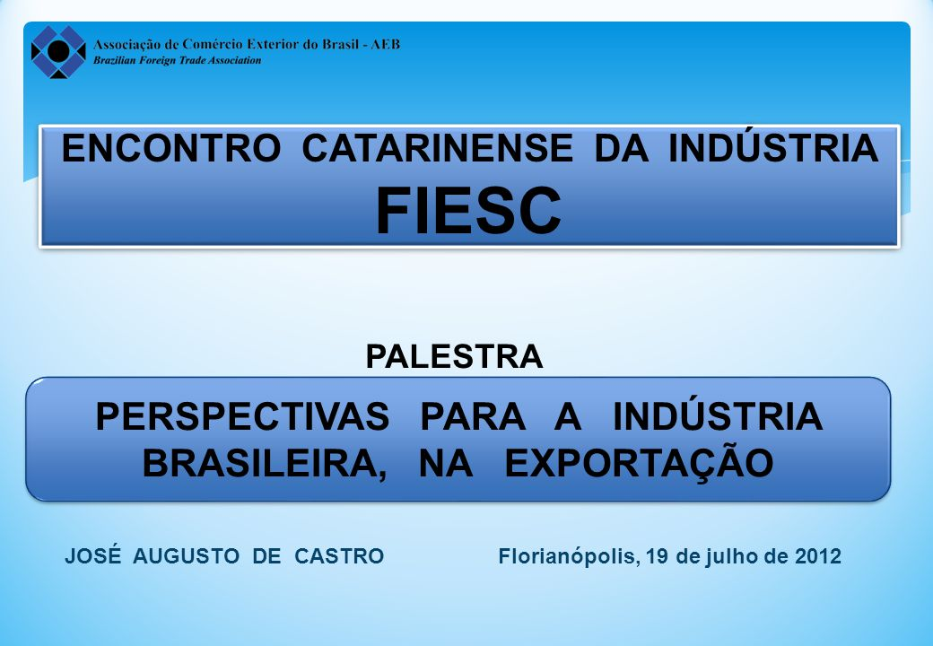 ENCONTRO CATARINENSE DA INDÚSTRIA FIESC ENCONTRO CATARINENSE DA INDÚSTRIA FIESC PERSPECTIVAS PARA A INDÚSTRIA BRASILEIRA, NA EXPORTAÇÃO JOSÉ AUGUSTO DE CASTRO Florianópolis, 19 de julho de 2012 PALESTRA