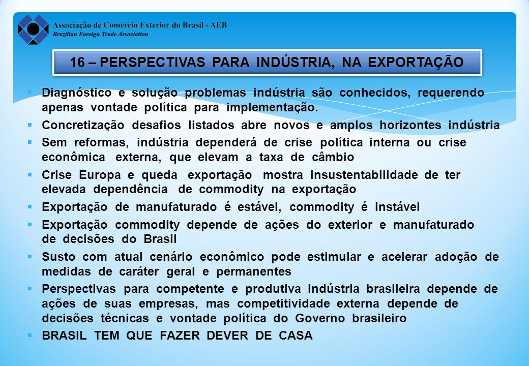 16 – PERSPECTIVAS PARA INDÚSTRIA, NA EXPORTAÇÃO  Diagnóstico e solução problemas indústria são conhecidos, requerendo apenas vontade política para implementação.