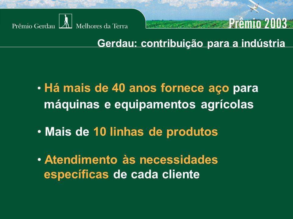 Gerdau: contribuição para a indústria Há mais de 40 anos fornece aço para máquinas e equipamentos agrícolas Mais de 10 linhas de produtos Atendimento às necessidades específicas de cada cliente