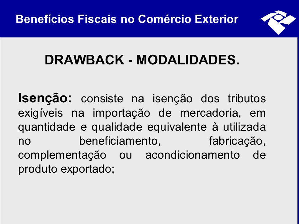 Benefícios Fiscais no Comércio Exterior DRAWBACK - MODALIDADES. Isenção: consiste na isenção dos tributos exigíveis na importação de mercadoria, em qu