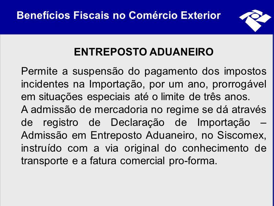 Benefícios Fiscais no Comércio Exterior ENTREPOSTO ADUANEIRO Permite a suspensão do pagamento dos impostos incidentes na Importação, por um ano, prorr