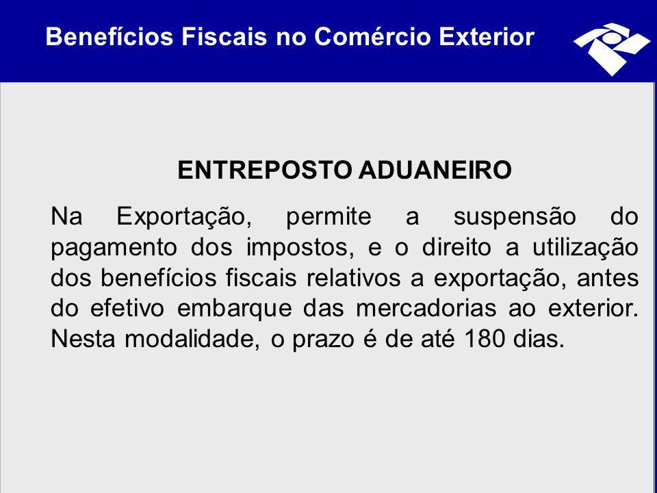 Benefícios Fiscais no Comércio Exterior ENTREPOSTO ADUANEIRO Na Exportação, permite a suspensão do pagamento dos impostos, e o direito a utilização do
