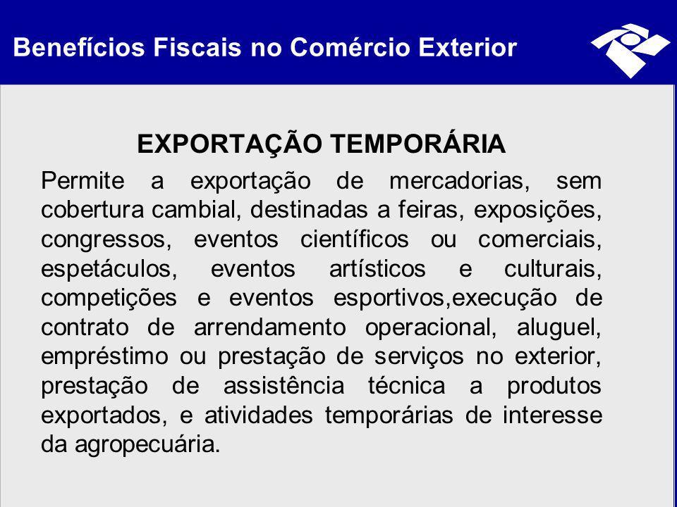 Benefícios Fiscais no Comércio Exterior EXPORTAÇÃO TEMPORÁRIA Permite a exportação de mercadorias, sem cobertura cambial, destinadas a feiras, exposiç