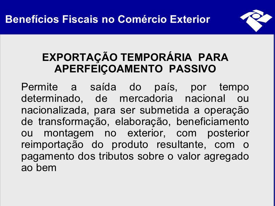 Benefícios Fiscais no Comércio Exterior EXPORTAÇÃO TEMPORÁRIA PARA APERFEIÇOAMENTO PASSIVO Permite a saída do país, por tempo determinado, de mercador