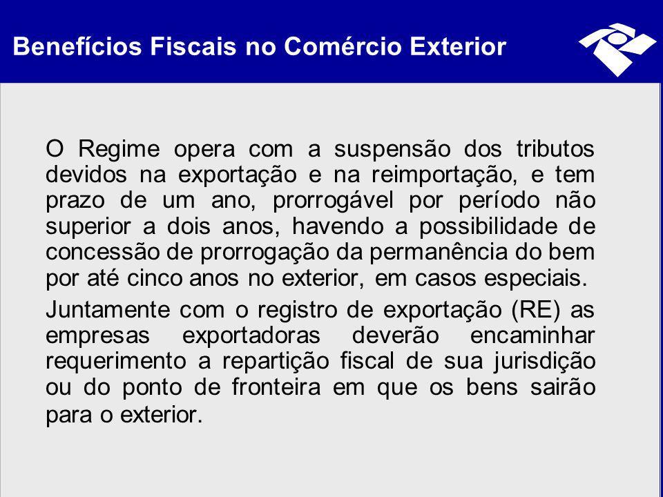 Benefícios Fiscais no Comércio Exterior O Regime opera com a suspensão dos tributos devidos na exportação e na reimportação, e tem prazo de um ano, pr