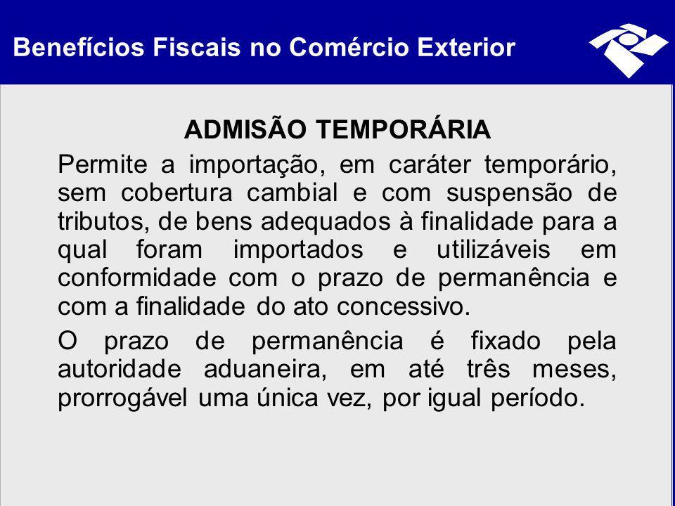 Benefícios Fiscais no Comércio Exterior ADMISÃO TEMPORÁRIA Permite a importação, em caráter temporário, sem cobertura cambial e com suspensão de tribu