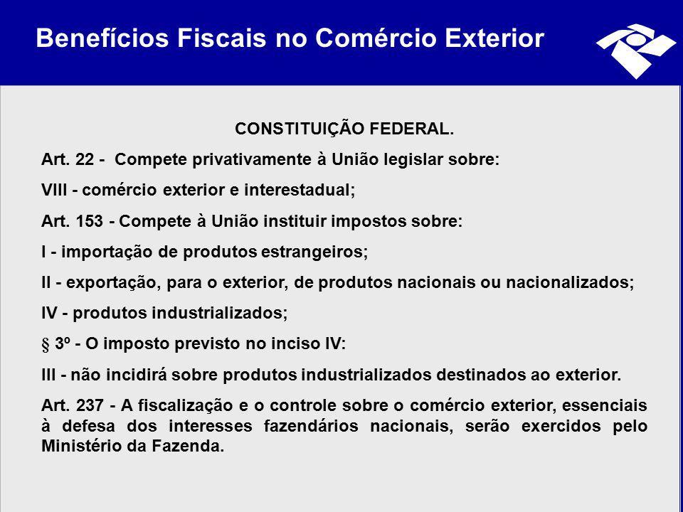 Benefícios Fiscais no Comércio Exterior CONSTITUIÇÃO FEDERAL. Art. 22 - Compete privativamente à União legislar sobre: VIII - comércio exterior e inte