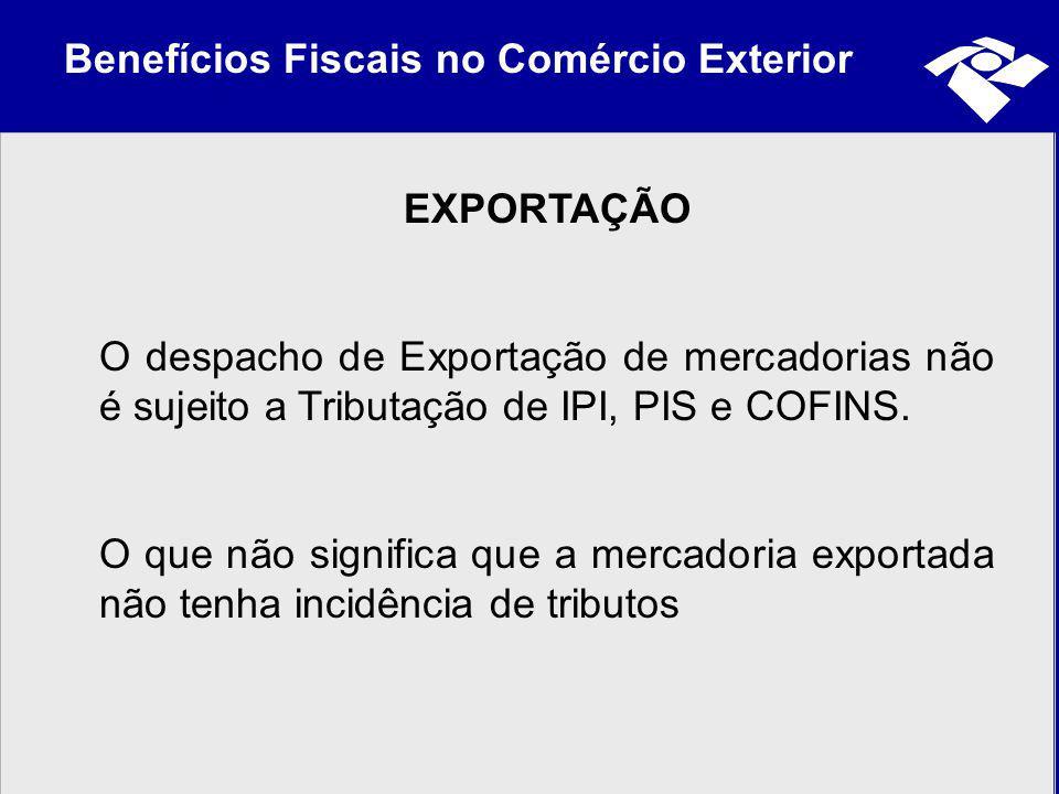 Benefícios Fiscais no Comércio Exterior EXPORTAÇÃO O despacho de Exportação de mercadorias não é sujeito a Tributação de IPI, PIS e COFINS. O que não