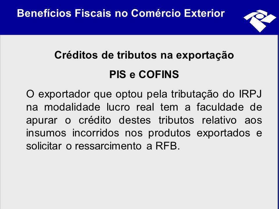 Benefícios Fiscais no Comércio Exterior Créditos de tributos na exportação PIS e COFINS O exportador que optou pela tributação do IRPJ na modalidade l