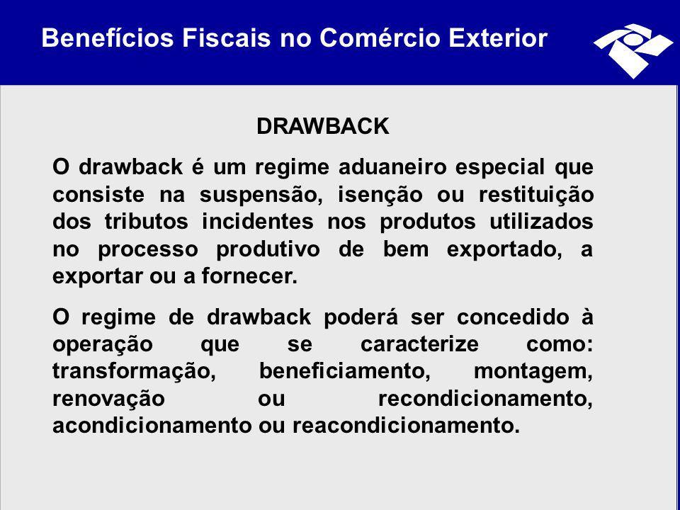 Benefícios Fiscais no Comércio Exterior DRAWBACK O drawback é um regime aduaneiro especial que consiste na suspensão, isenção ou restituição dos tribu