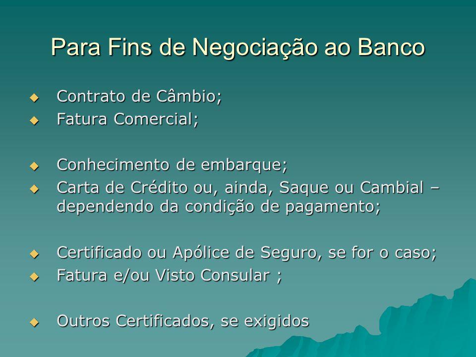 Para Fins de Negociação ao Banco  Contrato de Câmbio;  Fatura Comercial;  Conhecimento de embarque;  Carta de Crédito ou, ainda, Saque ou Cambial