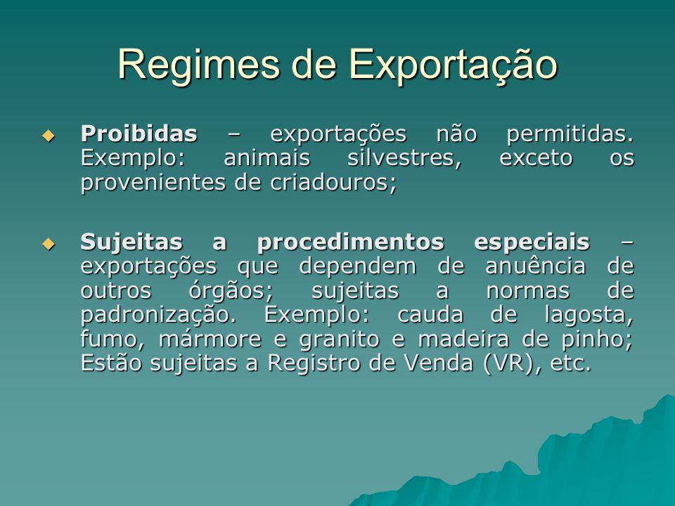 Regimes de Exportação  Proibidas – exportações não permitidas. Exemplo: animais silvestres, exceto os provenientes de criadouros;  Sujeitas a proced