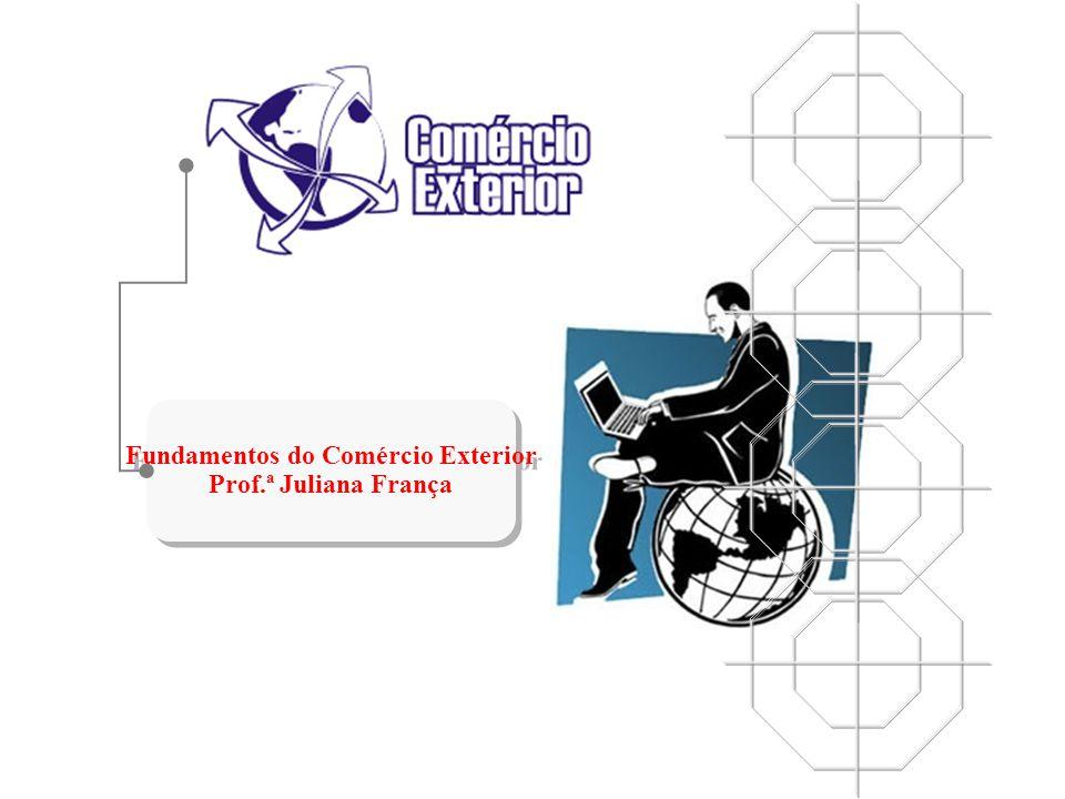 Fundamentos do Comércio Exterior Prof.ª Juliana França Fundamentos do Comércio Exterior Prof.ª Juliana França