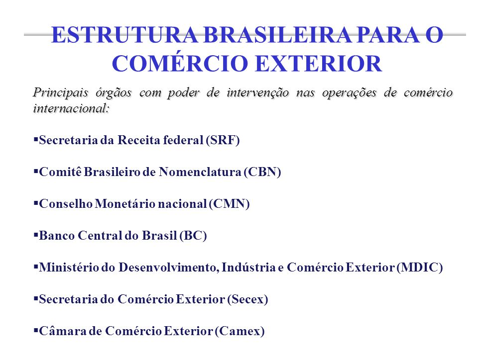 Principais órgãos com poder de intervenção nas operações de comércio internacional:  Secretaria da Receita federal (SRF)  Comitê Brasileiro de Nomenclatura (CBN)  Conselho Monetário nacional (CMN)  Banco Central do Brasil (BC)  Ministério do Desenvolvimento, Indústria e Comércio Exterior (MDIC)  Secretaria do Comércio Exterior (Secex)  Câmara de Comércio Exterior (Camex) ESTRUTURA BRASILEIRA PARA O COMÉRCIO EXTERIOR