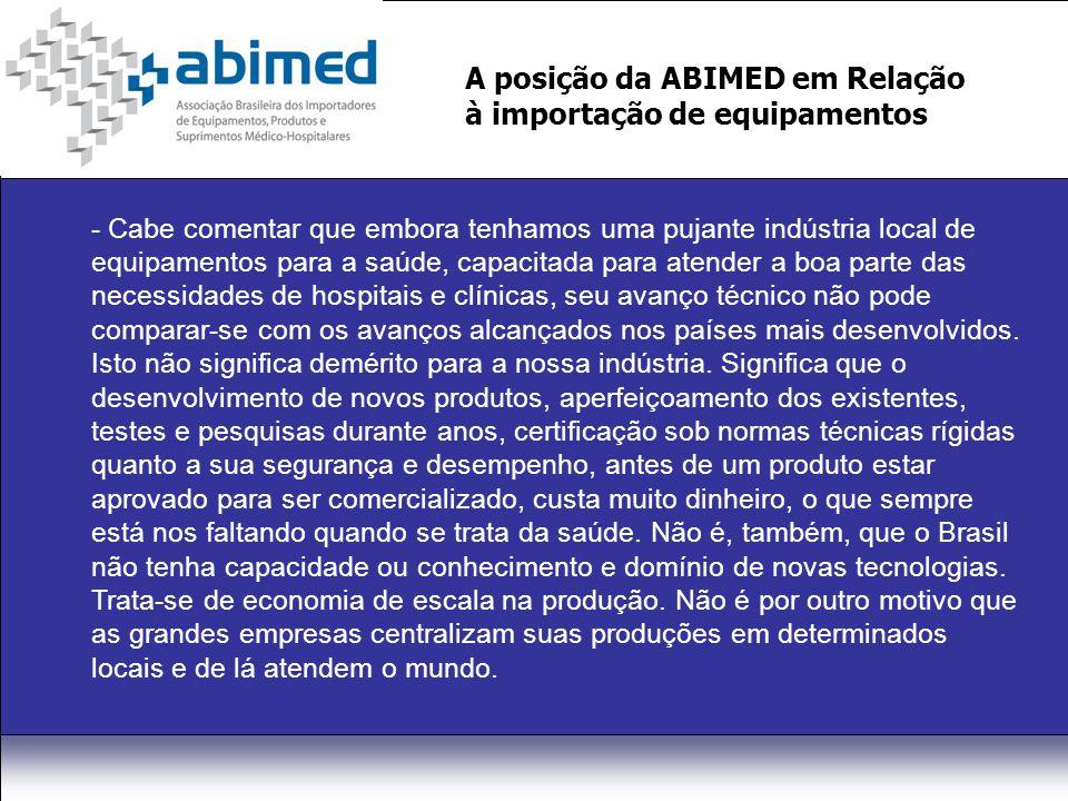 A posição da ABIMED em Relação à importação de equipamentos - Cabe comentar que embora tenhamos uma pujante indústria local de equipamentos para a saúde, capacitada para atender a boa parte das necessidades de hospitais e clínicas, seu avanço técnico não pode comparar-se com os avanços alcançados nos países mais desenvolvidos.