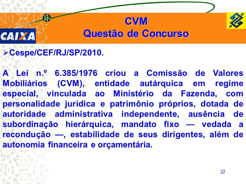 22  Cespe/CEF/RJ/SP/2010. A Lei n.º 6.385/1976 criou a Comissão de Valores Mobiliários (CVM), entidade autárquica em regime especial, vinculada ao Mi