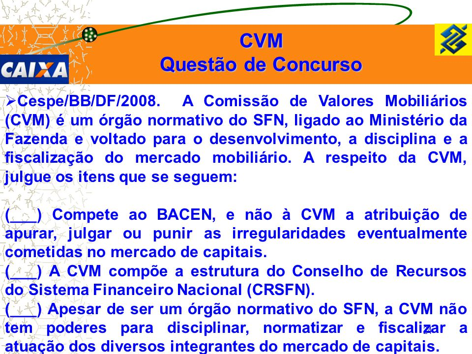 24  Cespe/BB/DF/2008. A Comissão de Valores Mobiliários (CVM) é um órgão normativo do SFN, ligado ao Ministério da Fazenda e voltado para o desenvolv