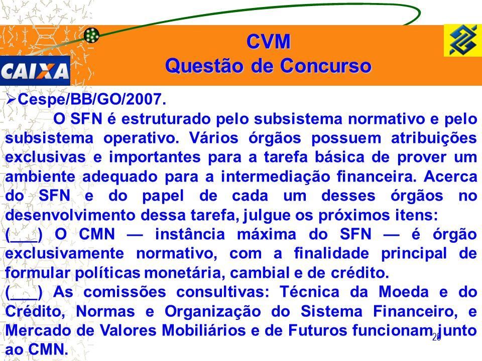 25 CVM Questão de Concurso  Cespe/BB/GO/2007. O SFN é estruturado pelo subsistema normativo e pelo subsistema operativo. Vários órgãos possuem atribu