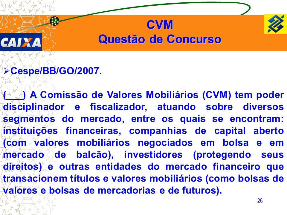 26 CVM Questão de Concurso  Cespe/BB/GO/2007. (___) A Comissão de Valores Mobiliários (CVM) tem poder disciplinador e fiscalizador, atuando sobre div