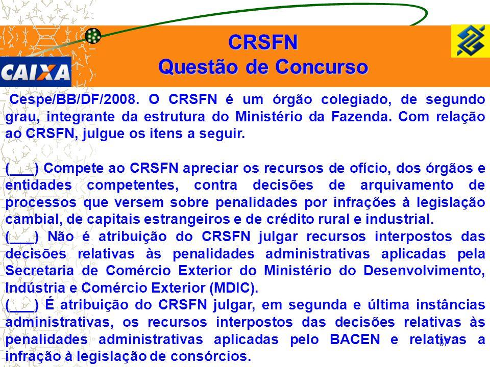 37 Cespe/BB/DF/2008. O CRSFN é um órgão colegiado, de segundo grau, integrante da estrutura do Ministério da Fazenda. Com relação ao CRSFN, julgue os