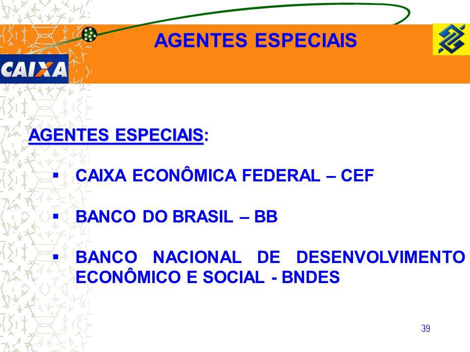 39 AGENTES ESPECIAIS:  CAIXA ECONÔMICA FEDERAL – CEF  BANCO DO BRASIL – BB  BANCO NACIONAL DE DESENVOLVIMENTO ECONÔMICO E SOCIAL - BNDES AGENTES ES