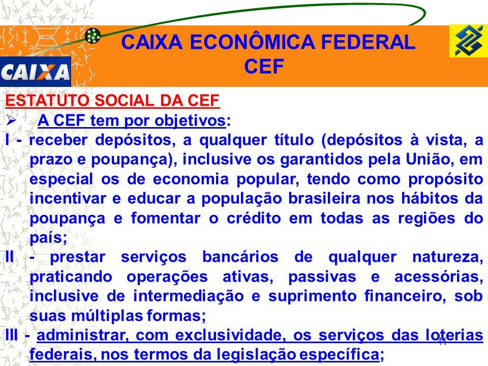 44 ESTATUTO SOCIAL DA CEF  A CEF tem por objetivos: I - receber depósitos, a qualquer título (depósitos à vista, a prazo e poupança), inclusive os ga
