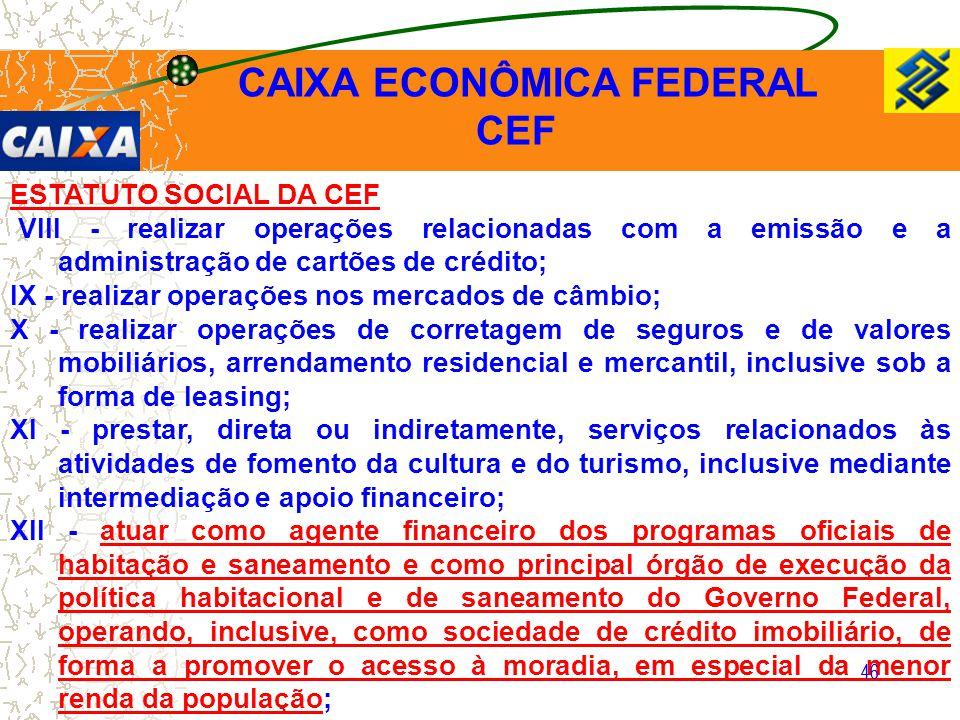 46 ESTATUTO SOCIAL DA CEF VIII - realizar operações relacionadas com a emissão e a administração de cartões de crédito; IX - realizar operações nos me