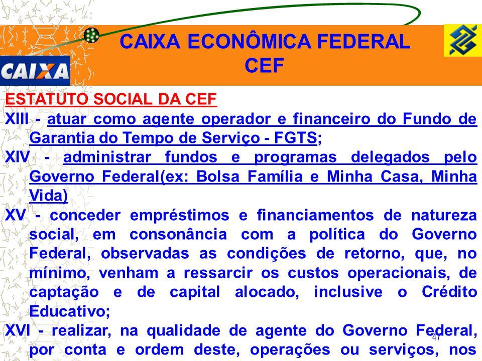 47 ESTATUTO SOCIAL DA CEF XIII - atuar como agente operador e financeiro do Fundo de Garantia do Tempo de Serviço - FGTS; XIV - administrar fundos e p