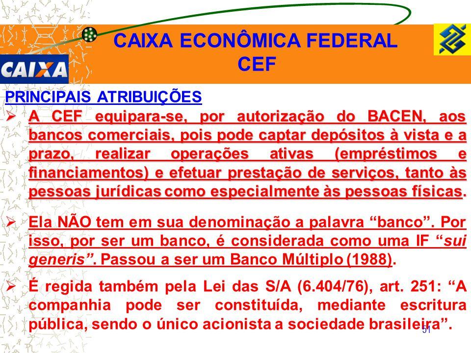 51 PRINCIPAIS ATRIBUIÇÕES  A CEF equipara-se, por autorização do BACEN, aos bancos comerciais, pois pode captar depósitos à vista e a prazo, realizar