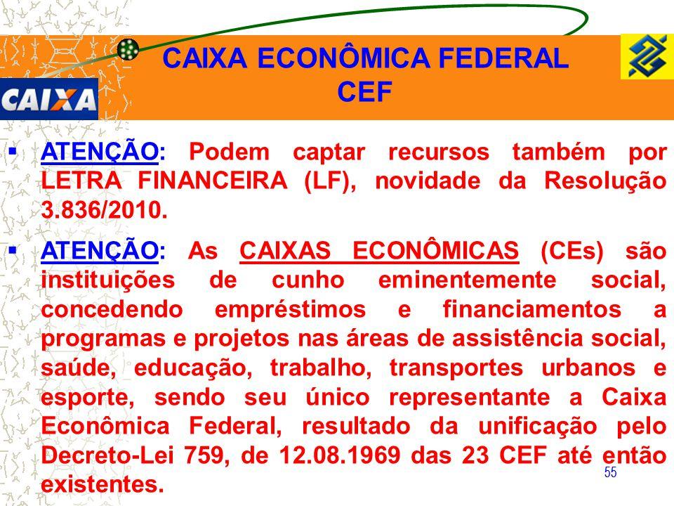 55  ATENÇÃO: Podem captar recursos também por LETRA FINANCEIRA (LF), novidade da Resolução 3.836/2010.  ATENÇÃO: As CAIXAS ECONÔMICAS (CEs) são inst