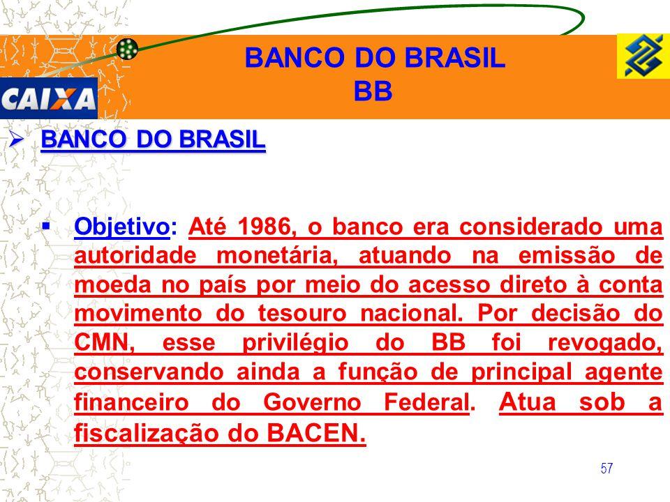 57  BANCO DO BRASIL  Objetivo: Até 1986, o banco era considerado uma autoridade monetária, atuando na emissão de moeda no país por meio do acesso di