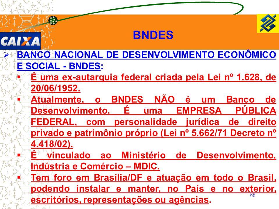 68  BANCO NACIONAL DE DESENVOLVIMENTO ECONÔMICO E SOCIAL - BNDES:  É uma ex-autarquia federal criada pela Lei nº 1.628, de 20/06/1952.  Atualmente,