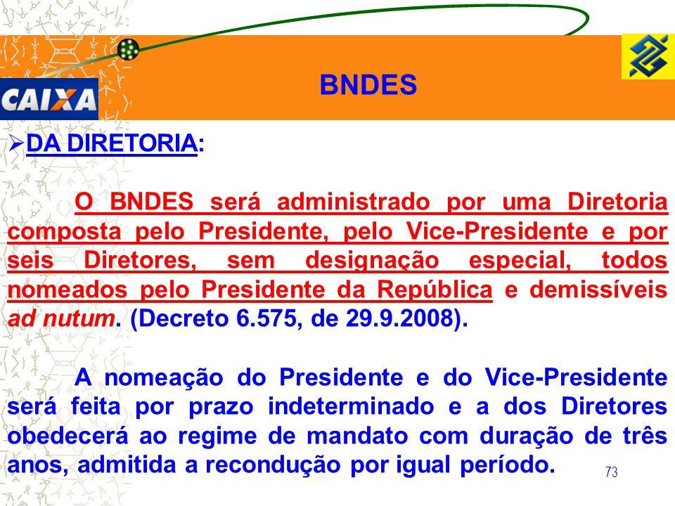 73  DA DIRETORIA: O BNDES será administrado por uma Diretoria composta pelo Presidente, pelo Vice-Presidente e por seis Diretores, sem designação esp