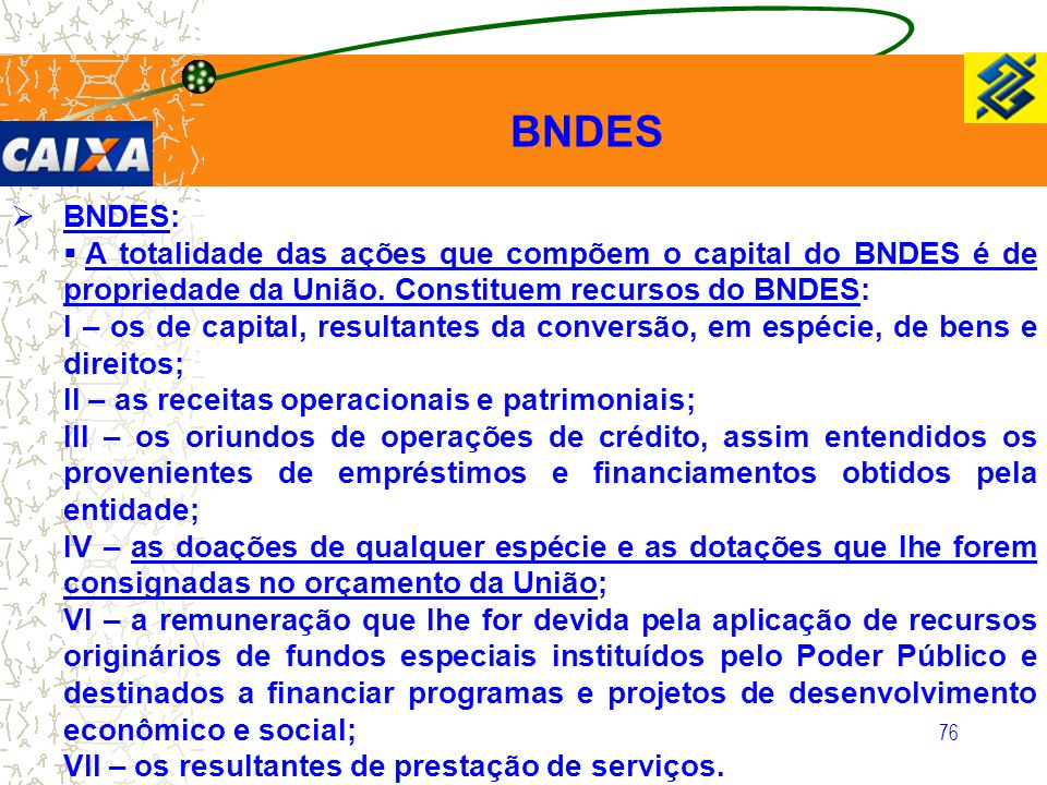 76  BNDES:  A totalidade das ações que compõem o capital do BNDES é de propriedade da União. Constituem recursos do BNDES: I – os de capital, result
