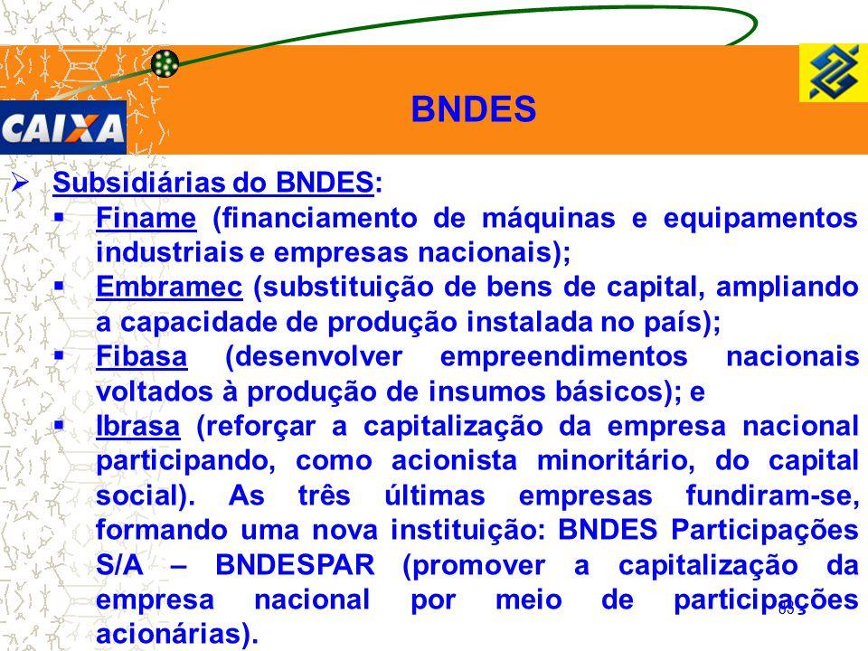 83  Subsidiárias do BNDES:  Finame (financiamento de máquinas e equipamentos industriais e empresas nacionais);  Embramec (substituição de bens de