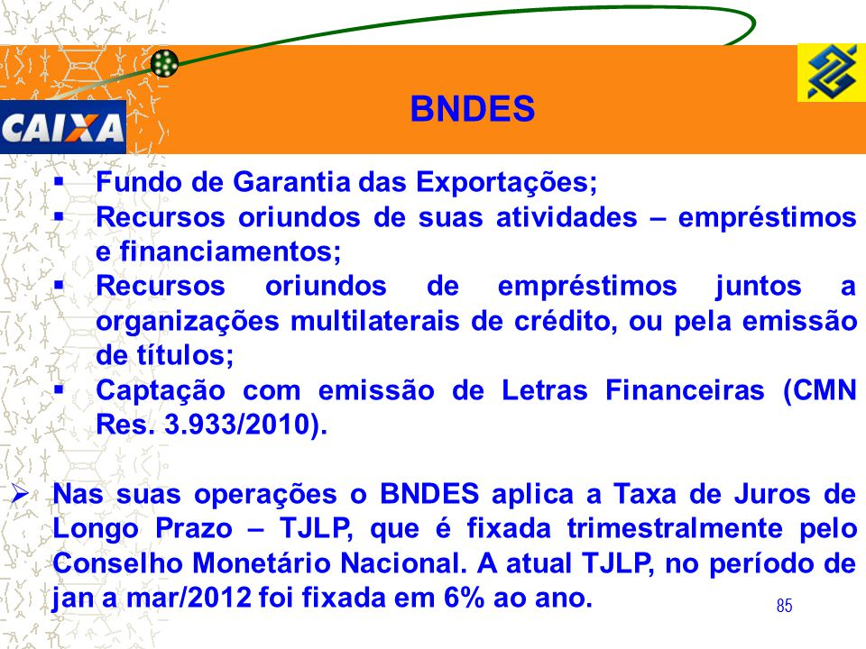 85  Fundo de Garantia das Exportações;  Recursos oriundos de suas atividades – empréstimos e financiamentos;  Recursos oriundos de empréstimos junt